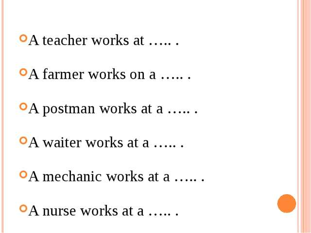 A teacher works at ….. . A farmer works on a ….. . A postman works at a ….. ....