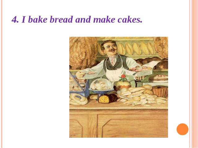 4. I bake bread and make cakes.