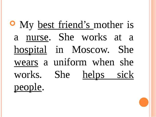 My best friend's mother is a nurse. She works at a hospital in Moscow. She w...
