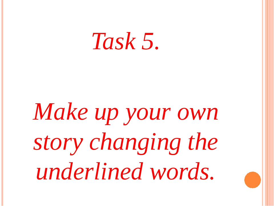 Task 5. Make up your own story changing the underlined words.