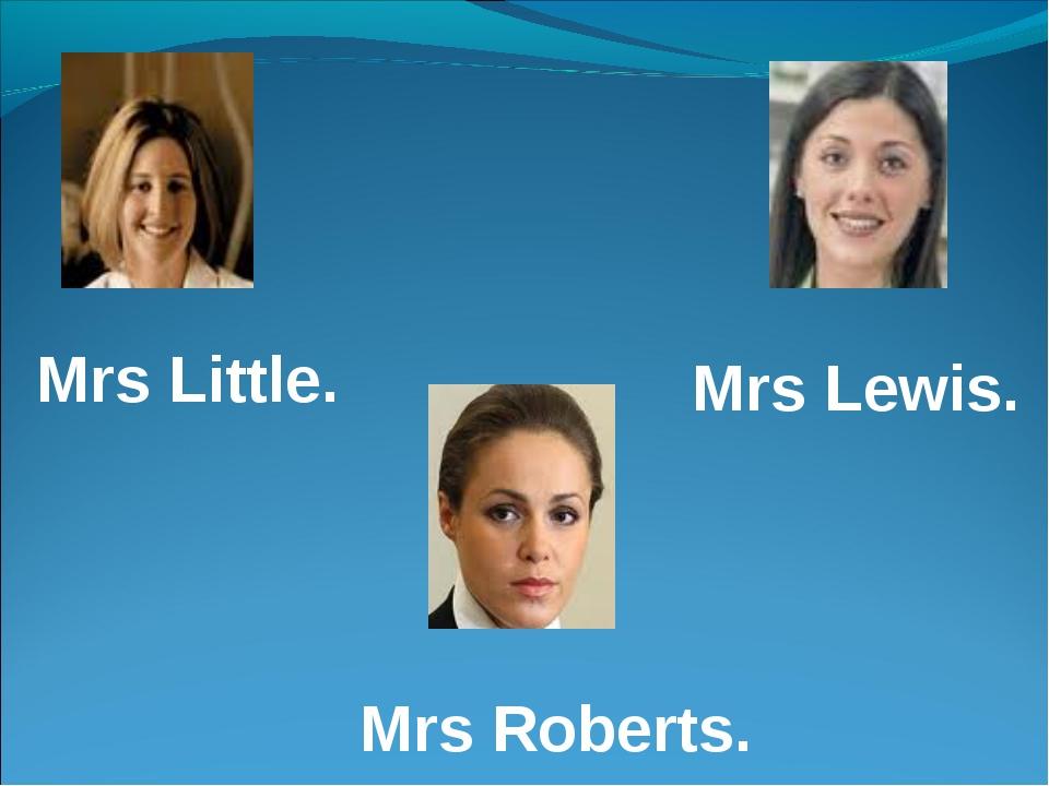 Mrs Little. Mrs Lewis. Mrs Roberts.
