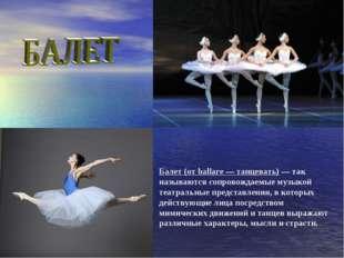 Балет (от ballare — танцевать) — так называются сопровождаемые музыкой театра