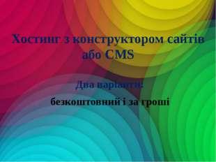 Два варіанти: безкоштовний і за гроші Хостинг з конструктором сайтів або CMS