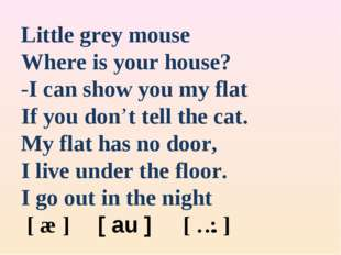 Little grey mouse Where is your house? -I can show you my flat If you don't t