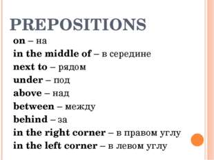 PREPOSITIONS on – на in the middle of – в середине next to – рядом under – по