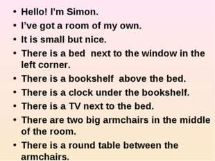 Hello! I'm Simon. I've got a room of my own. It is small but nice. There is a