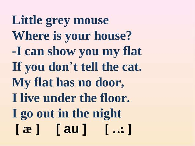 Little grey mouse Where is your house? -I can show you my flat If you don't t...