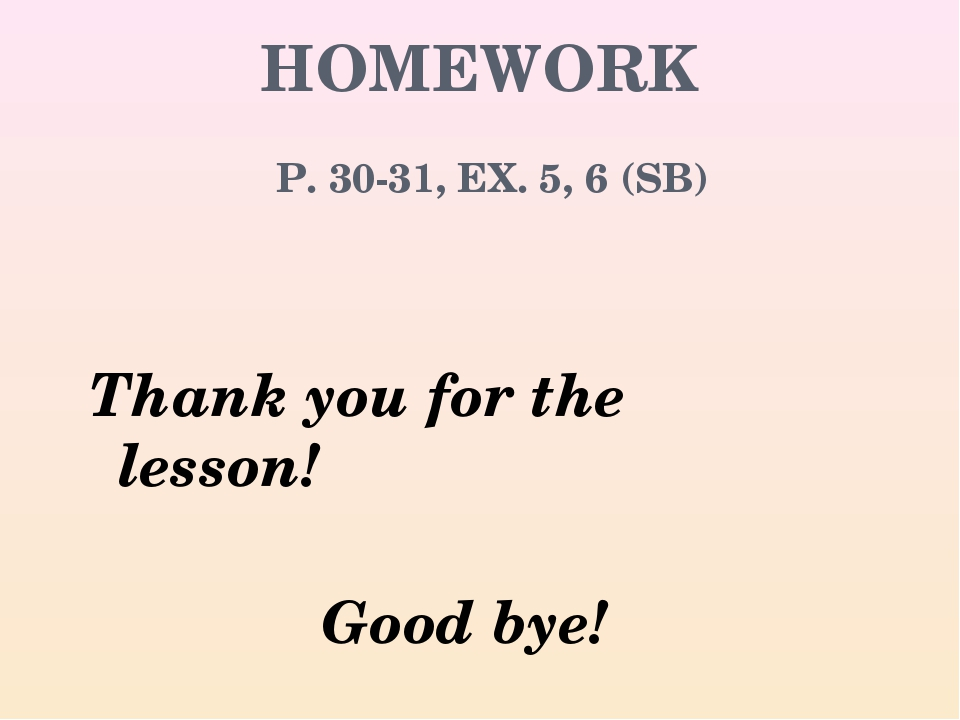 HOMEWORK P. 30-31, EX. 5, 6 (SB) Thank you for the lesson! Good bye!