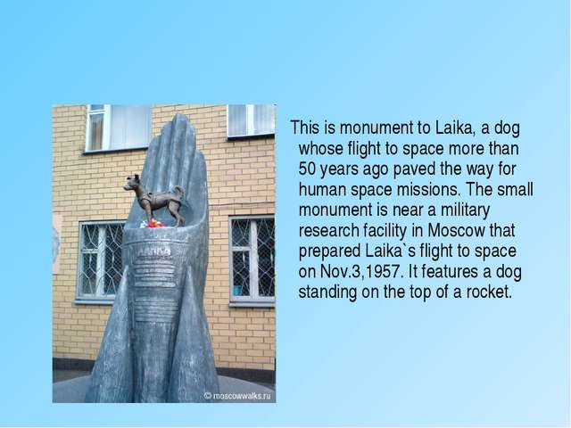This is monument to Laika, a dog whose flight to space more than 50 years ag...