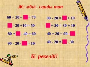 Жұмбақ санды тап 60 + 20 – 10 = 70 60 - 20 +10 = 50 80 + 20 - 40 = 60 90 - 20