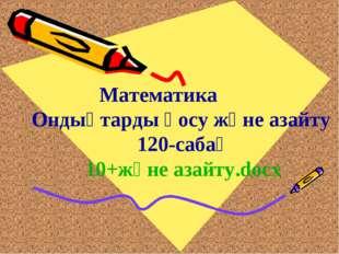 Математика Ондықтарды қосу және азайту 120-сабақ 10+және азайту.docx