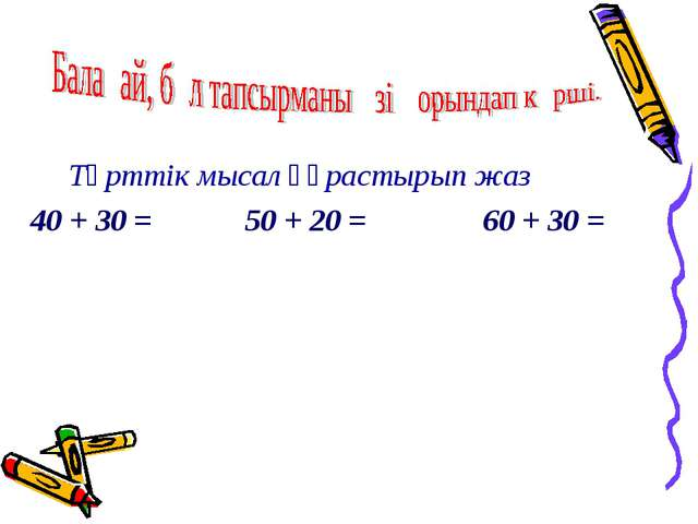 Төрттік мысал құрастырып жаз 40 + 30 = 50 + 20 = 60 + 30 =