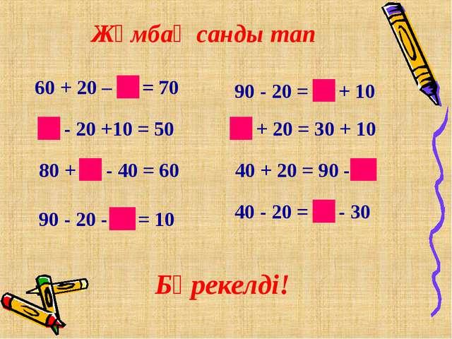 Жұмбақ санды тап 60 + 20 – 10 = 70 60 - 20 +10 = 50 80 + 20 - 40 = 60 90 - 20...