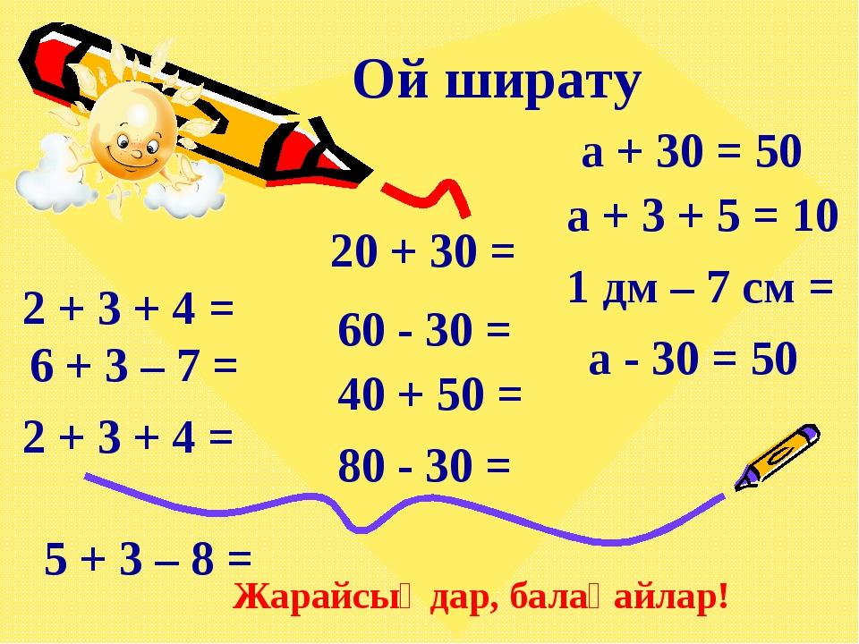 Ой ширату 2 + 3 + 4 = 6 + 3 – 7 = 2 + 3 + 4 = 5 + 3 – 8 = 20 + 30 = 60 - 30 =...