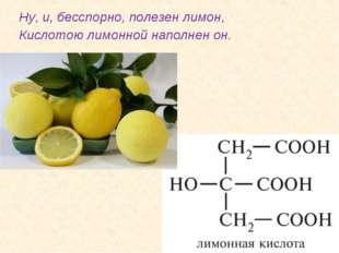 Ну, и, бесспорно, полезен лимон, Кислотою лимонной наполнен он.