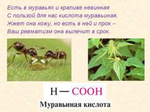 Есть в муравьях и крапиве невинная С пользой для нас кислота муравьиная. Жжет