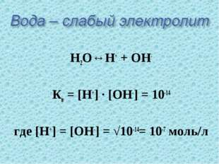 Н2О↔Н+ + ОН- Кв = [Н+] · [ОН-] = 10-14 где [Н+] = [ОН-] = √10-14= 10-7 моль/л