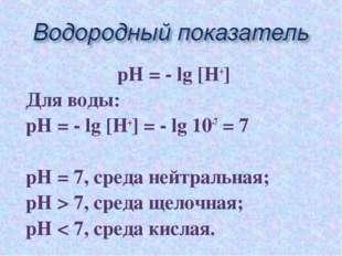 рН = - lg [Н+] Для воды: рН = - lg [Н+] = - lg 10-7 = 7 рН = 7, среда нейтрал