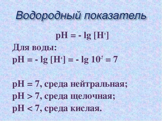 рН = - lg [Н+] Для воды: рН = - lg [Н+] = - lg 10-7 = 7 рН = 7, среда нейтрал...