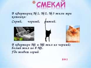 В квартирах № 1, № 2, № 3 жили три котенка: Серый, черный, рыжий. В квартире
