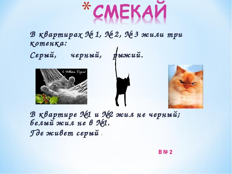 В квартирах № 1, № 2, № 3 жили три котенка: Серый, черный, рыжий. В квартире...