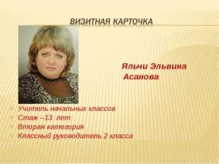 Яльчи Эльвина Асанова Учитель начальных классов Стаж –13 лет Вторая категори