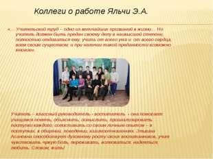 Коллеги о работе Яльчи Э.А. «… Учительский труд – одно из величайших призвани