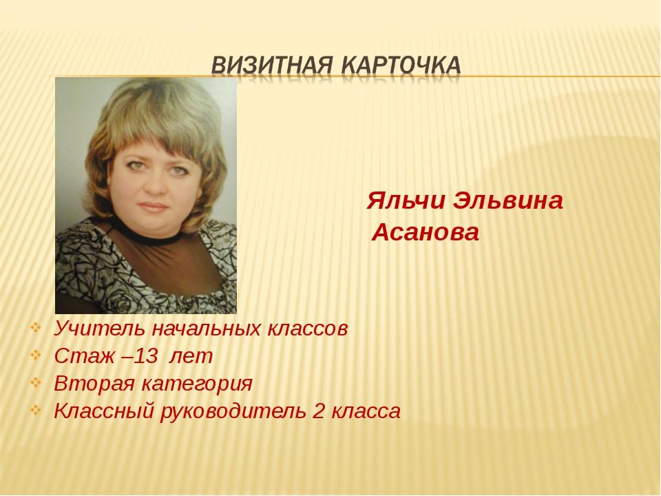Яльчи Эльвина Асанова Учитель начальных классов Стаж –13 лет Вторая категори...