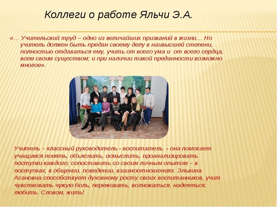 Коллеги о работе Яльчи Э.А. «… Учительский труд – одно из величайших призвани...