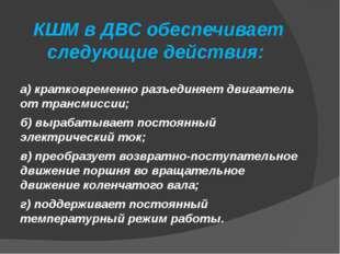 КШМ в ДВС обеспечивает следующие действия: а) кратковременно разъединяет дви
