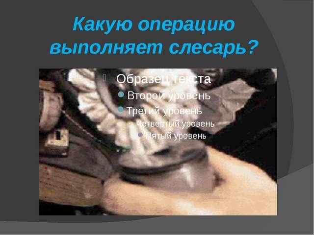Какую операцию выполняет слесарь?