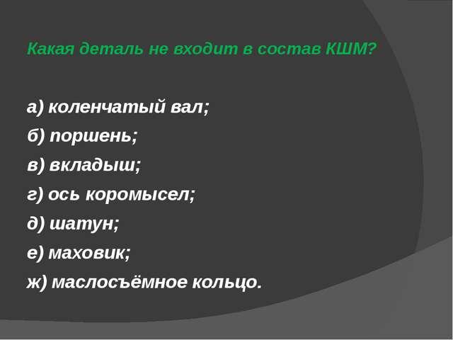 Какая деталь не входит в состав КШМ? а) коленчатый вал; б) поршень; в) вклады...