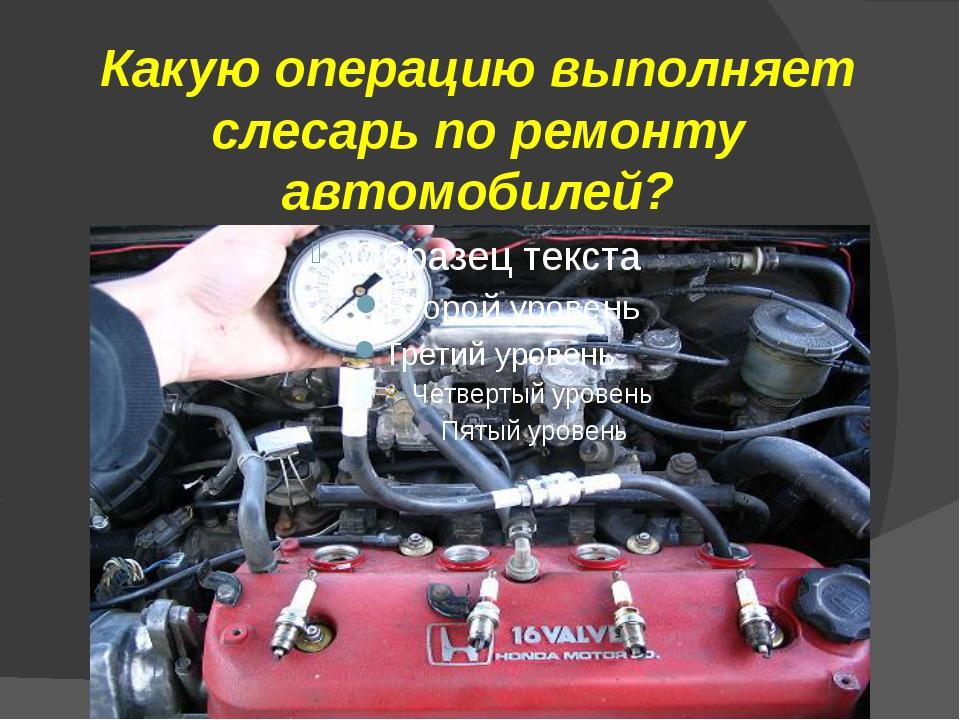 Какую операцию выполняет слесарь по ремонту автомобилей?