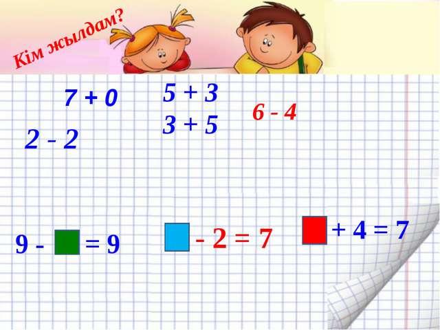 Кім жылдам? 6 - 4 5 + 3 3 + 5 2 - 2 9 - 0 = 9 9 - 2 = 7 7 + 0 3 + 4 = 7