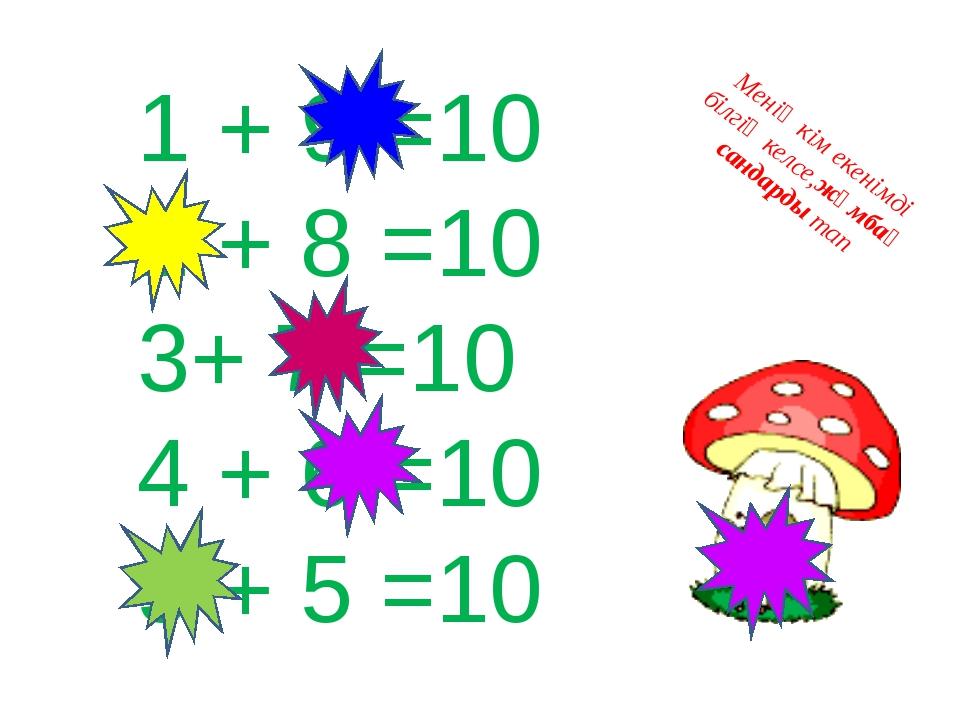 1 + 9 =10 2 + 8 =10 3+ 7 =10 4 + 6 =10 5 + 5 =10 Менің кім екенімді білгің ке...