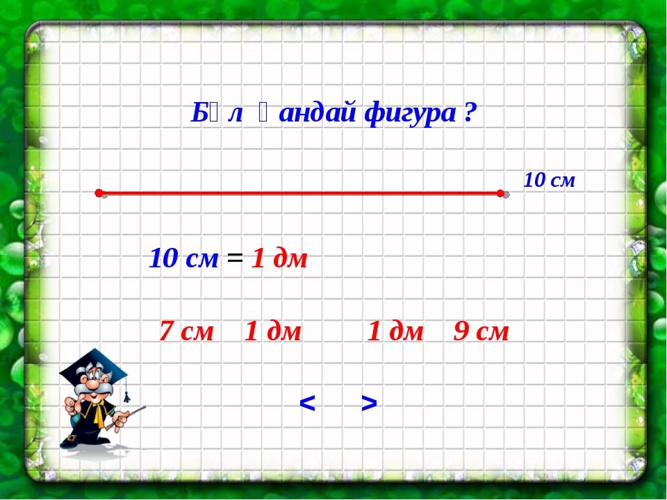10 см = 1 дм 7 см 1 дм 1 дм 9 см 10 см > < Бұл қандай фигура ?
