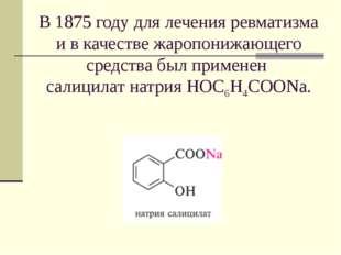 В 1875 году для лечения ревматизма и в качестве жаропонижающего средства был