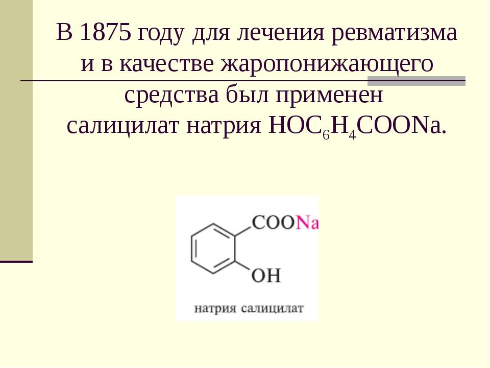 В 1875 году для лечения ревматизма и в качестве жаропонижающего средства был...