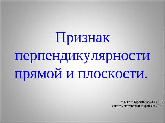 Признак перпендикулярности прямой и плоскости. МБОУ « Торгашинская СОШ» Учит...
