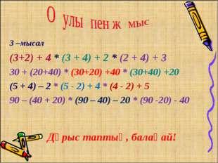 3 –мысал (3+2) + 4 * (3 + 4) + 2 * (2 + 4) + 3 30 + (20+40) * (30+20) +40 * (