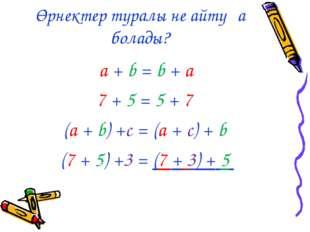 Өрнектер туралы не айтуға болады? a + b = b + а 7 + 5 = 5 + 7 (a + b) +c = (a