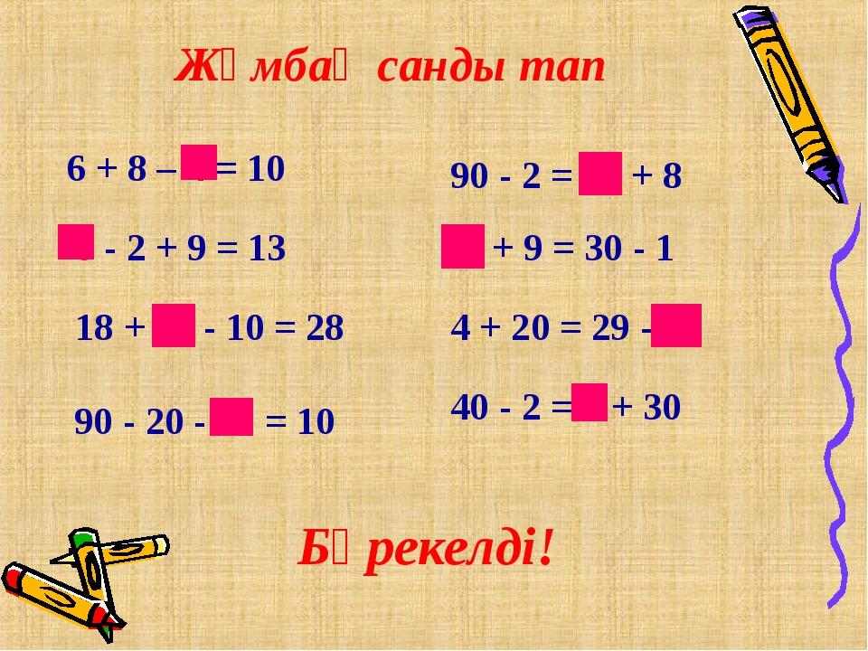 Жұмбақ санды тап 6 + 8 – 4 = 10 6 - 2 + 9 = 13 18 + 20 - 10 = 28 90 - 20 - 60...