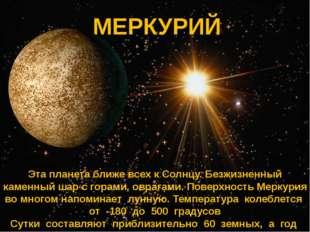 МЕРКУРИЙ МЕРКУРИЙ Эта планета ближе всех к Солнцу. Безжизненный каменный шар