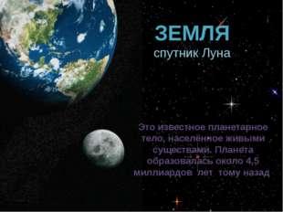 ЗЕМЛЯ спутник Луна Это известное планетарное тело, населённое живыми существа