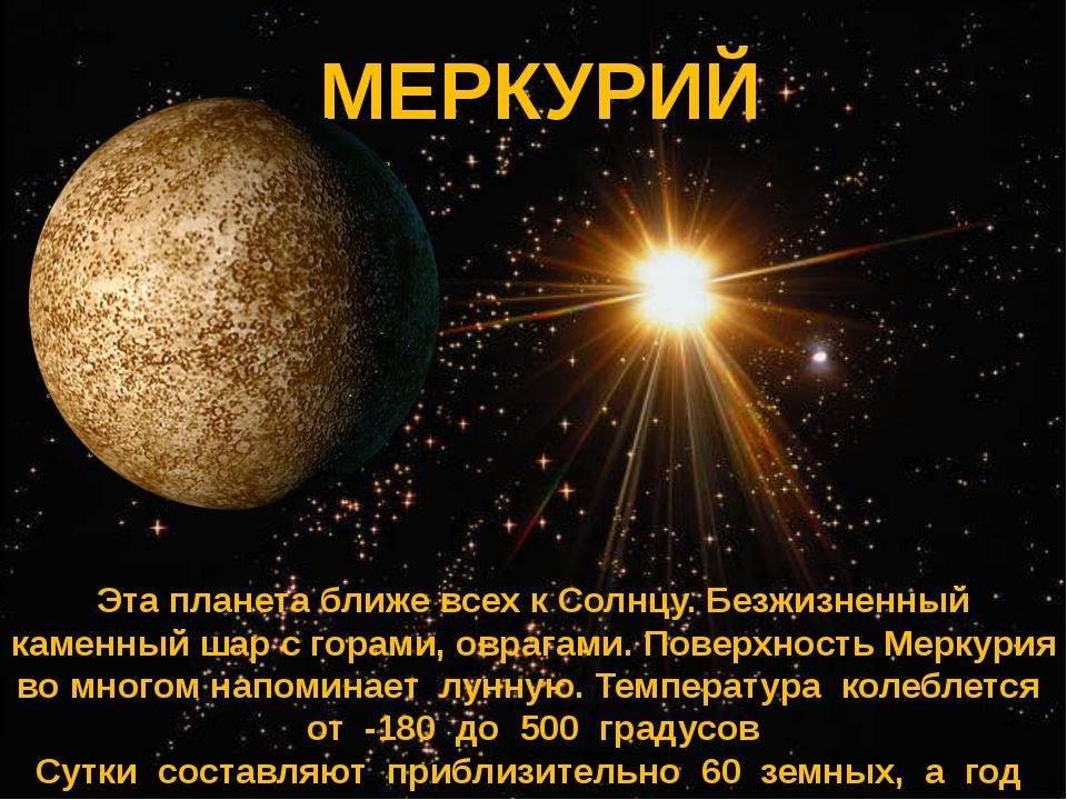 МЕРКУРИЙ МЕРКУРИЙ Эта планета ближе всех к Солнцу. Безжизненный каменный шар...