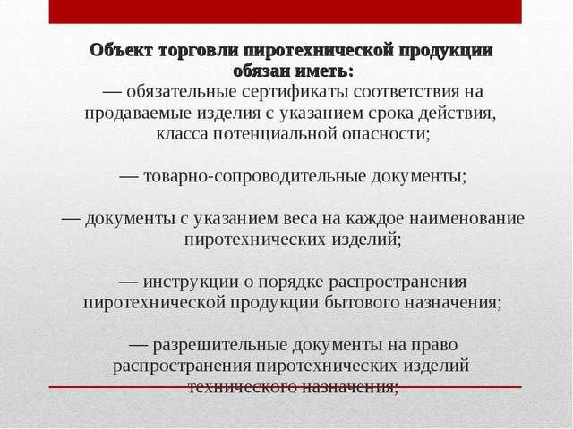 Объект торговли пиротехнической продукции обязан иметь: — обязательные сертиф...