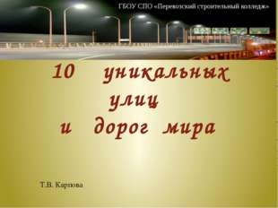 10 уникальных улиц и дорог мира Т.В. Карпова ГБОУ СПО «Перевозский строитель