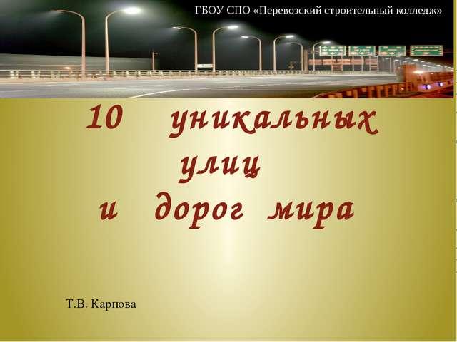 10 уникальных улиц и дорог мира Т.В. Карпова ГБОУ СПО «Перевозский строитель...