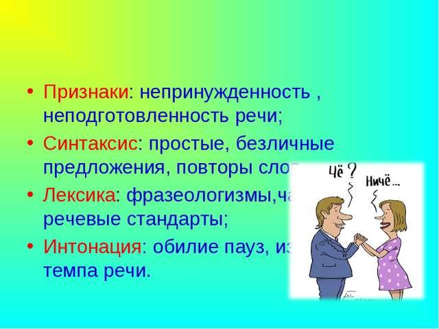 Признаки: непринужденность , неподготовленность речи; Синтаксис: простые, без...