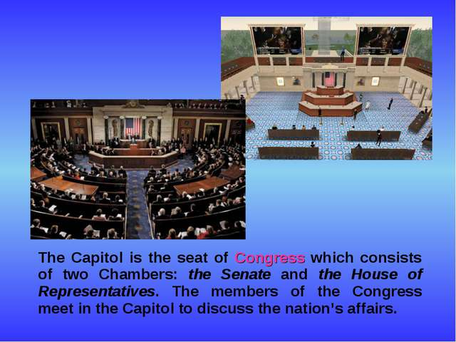 The Capitol is the seat of Congress which consists of two Chambers: the Sena...